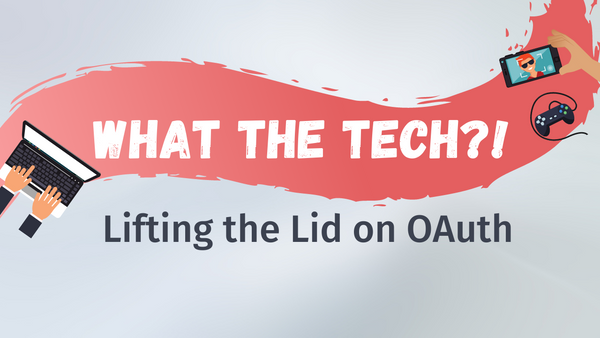 What The Tech?!: Lifting the Lid on OAuth (Part 1)
